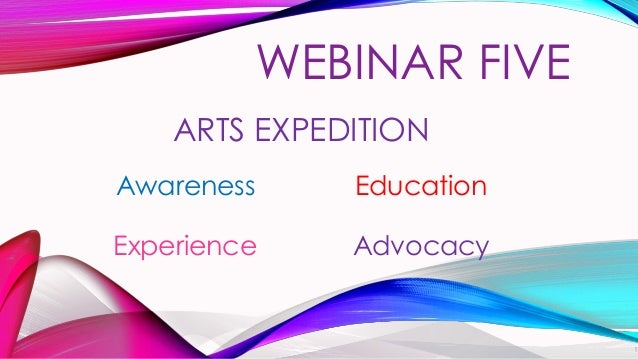 ARTS EXPEDITION Awareness Education Experience Advocacy WEBINAR FIVE 1