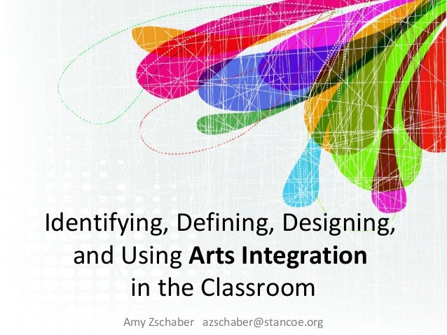 Identifying, Defining, Designing, and Using Arts Integration in the Classroom Amy Zschaber azschaber@stancoe.org
