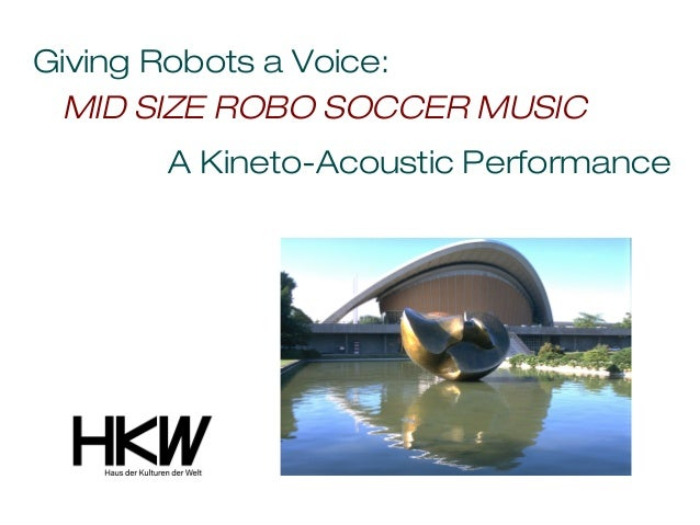 Giving Robots a Voice: MID SIZE ROBO SOCCER MUSIC      A Kineto-Acoustic Performance