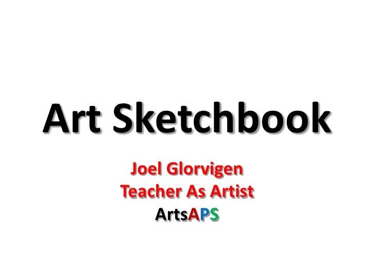 Art Sketchbook<br />Joel Glorvigen<br />Teacher As Artist<br />ArtsAPS<br />