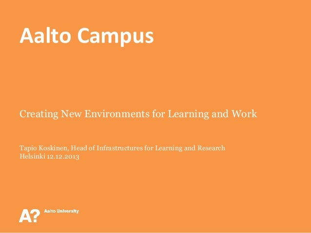 Aalto  Campus    Creating New Environments for Learning and Work Tapio Koskinen, Head of Infrastructures for Learning ...