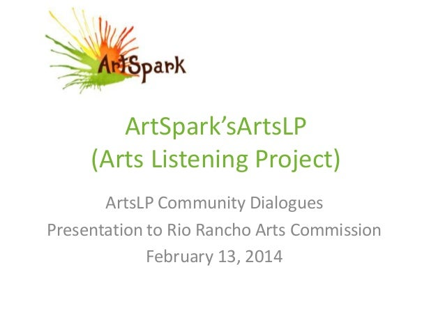 ArtSpark'sArtsLP (Arts Listening Project) ArtsLP Community Dialogues Presentation to Rio Rancho Arts Commission February 1...