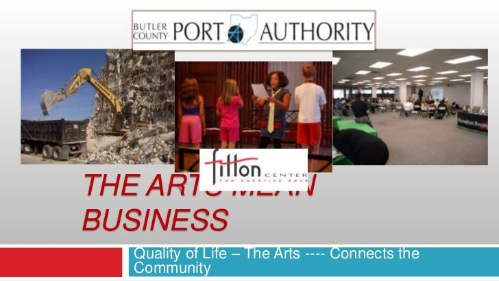 Quality of Life – The Arts ---- Connects the Community <br />The arts Mean business<br />