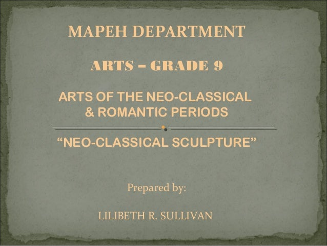 """MAPEH DEPARTMENT ARTS – GRADE 9 ARTS OF THE NEO-CLASSICAL & ROMANTIC PERIODS """"NEO-CLASSICAL SCULPTURE"""" Prepared by: LILIBE..."""