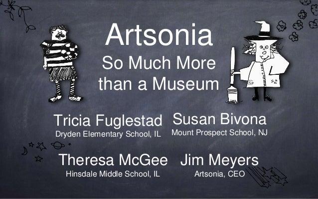 Artsonia So Much More than a Museum Tricia Fuglestad Dryden Elementary School, IL Jim Meyers Artsonia, CEO Susan Bivona Mo...