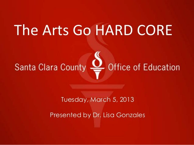 The Arts Go HARD CORE       Tuesday, March 5, 2013    Presented by Dr. Lisa Gonzales