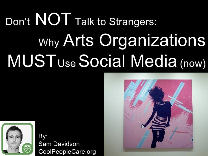 Don't Why NOT Talk to Strangers: Arts Organizations Social Media Use MUST (now) By: Sam Davidson CoolPeopleCare.org