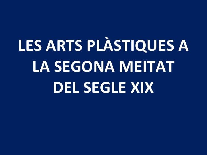 LES ARTS PLÀSTIQUES A LA SEGONA MEITAT DEL SEGLE XIX