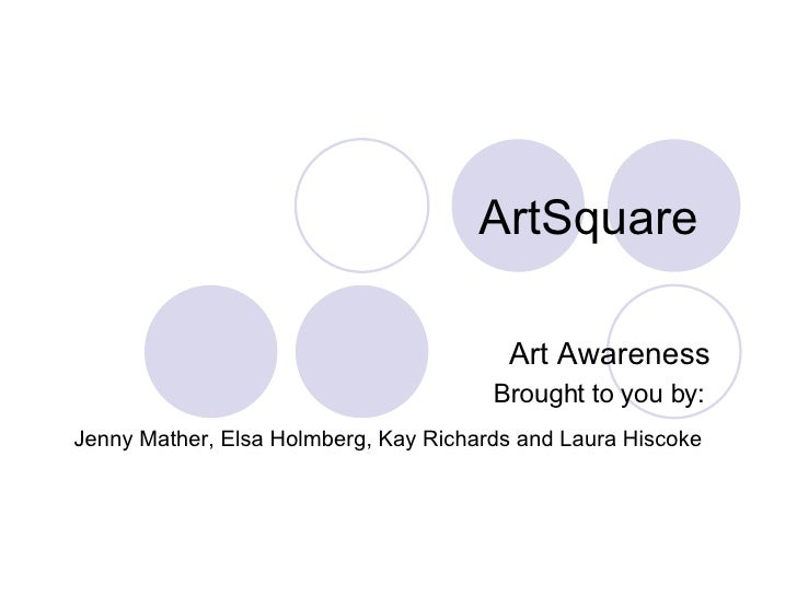 ArtSquare Art Awareness Brought to you by:   Jenny Mather, Elsa Holmberg, Kay Richards and Laura Hiscoke