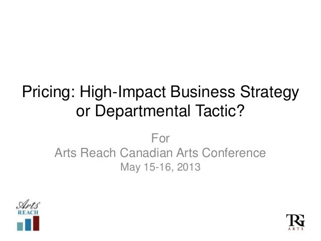 Pricing: High-Impact Business Strategyor Departmental Tactic?ForArts Reach Canadian Arts ConferenceMay 15-16, 2013