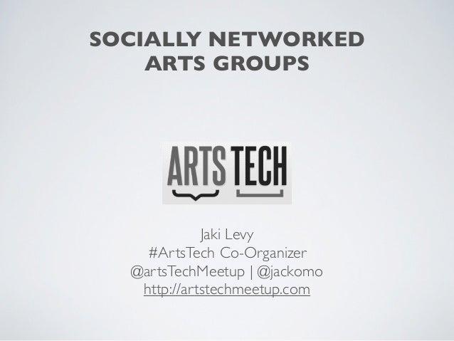 SOCIALLY NETWORKED    ARTS GROUPS             Jaki Levy    #ArtsTech Co-Organizer  @artsTechMeetup   @jackomo   http://art...