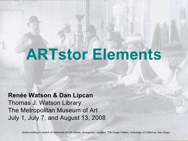 ARTstor Elements  Renée Watson & Dan Lipcan Thomas J. Watson Library The Metropolitan Museum of Art July 1, July 7, and Au...