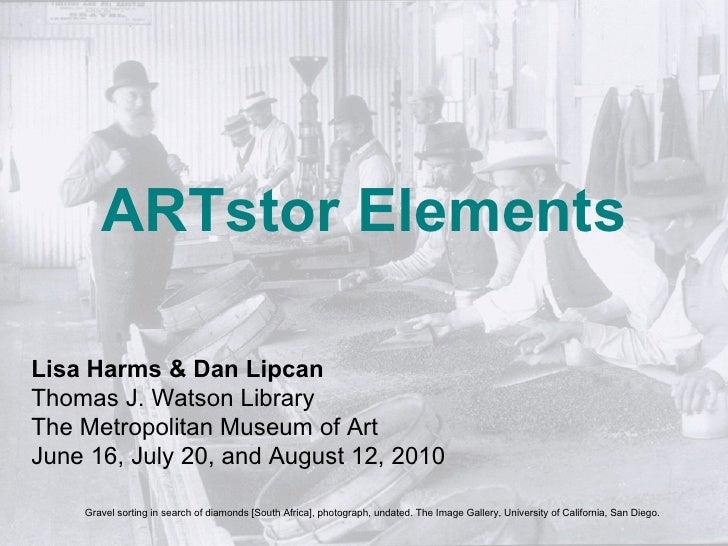 ARTstor Elements Lisa Harms & Dan Lipcan Thomas J. Watson Library The Metropolitan Museum of Art June 16, July 20, and Aug...