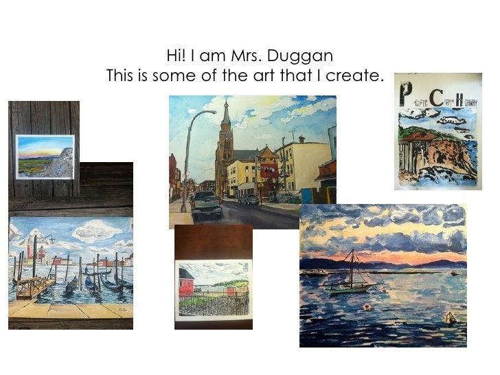 Hi! I am Mrs. DugganThis is some of the art that I create.