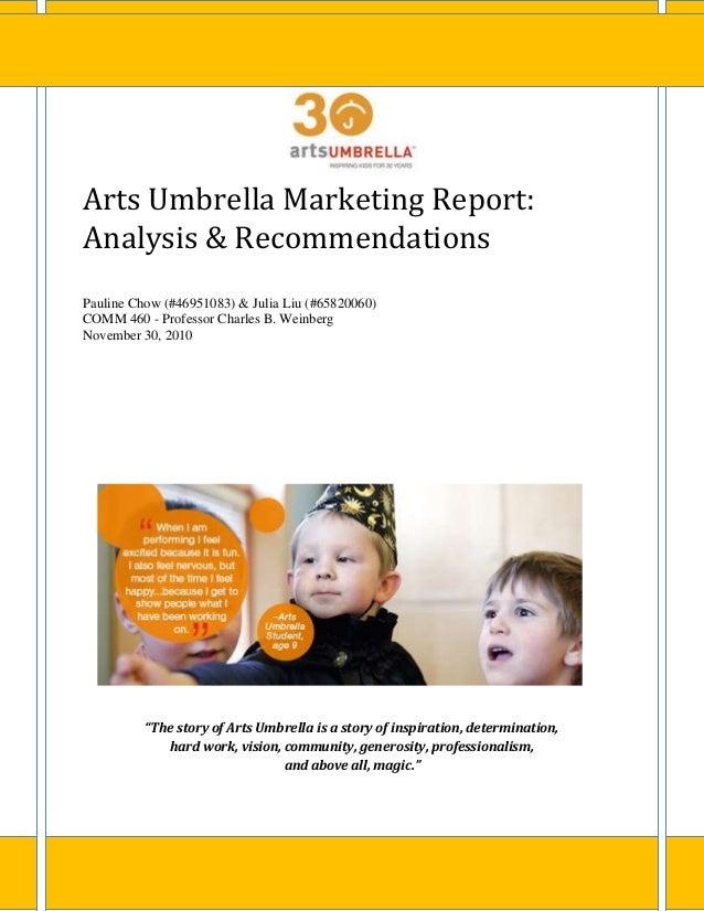 Arts Umbrella Marketing Report: Analysis & Recommendations Pauline Chow (#46951083) & Julia Liu (#65820060) COMM 460 - Pro...