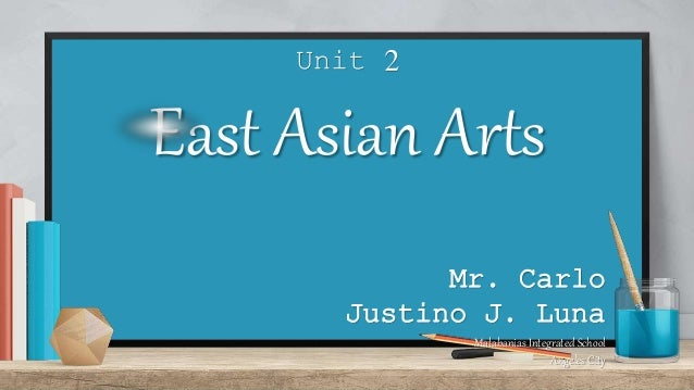 Unit 2 East Asian Arts Mr. Carlo Justino J. Luna Malabanias Integrated School Angeles City