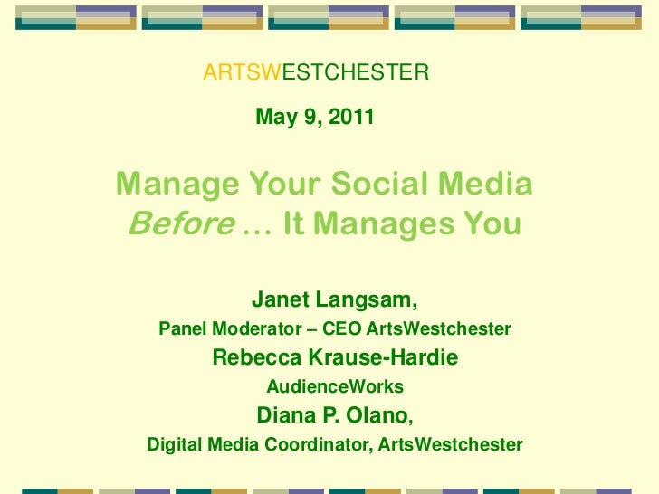 ARTSWESTCHESTER<br />May 9, 2011<br />Manage Your Social Media <br />Before … It Manages You<br />Janet Langsam, <br />Pan...