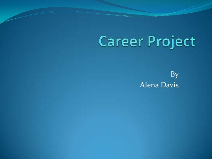 Career Project<br />By<br />Alena Davis<br />