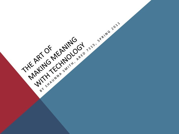 The Art of Making Meaning With Technology<br />By Shaunna Smith, ARED 7315, Spring 2011<br />