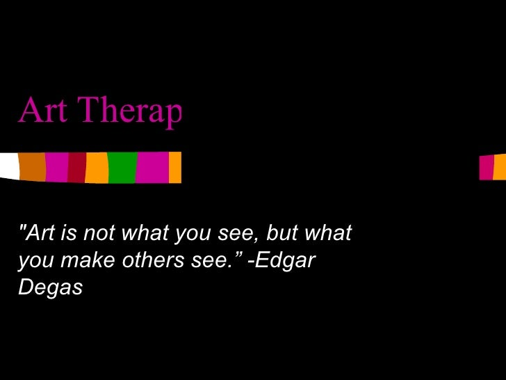 """Art Therapy """"Art is not what you see, but what you make others see."""" -Edgar Degas"""