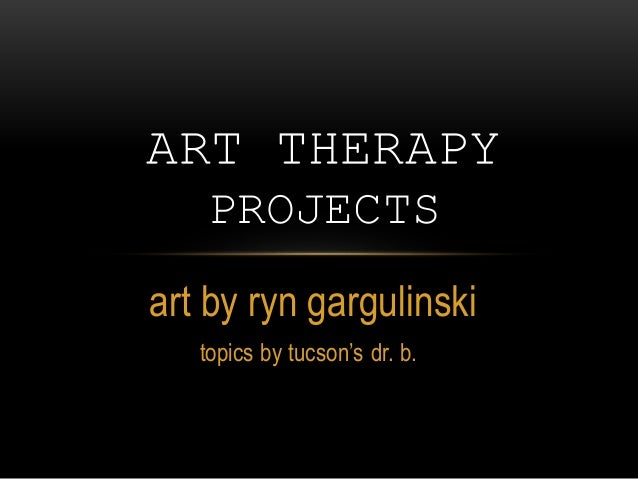 art by ryn gargulinski topics by tucson's dr. b. ART THERAPY PROJECTS