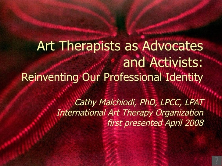 Art Therapists as Advocates and Activists: Reinventing Our Professional Identity Cathy Malchiodi, PhD, LPCC, LPAT Internat...