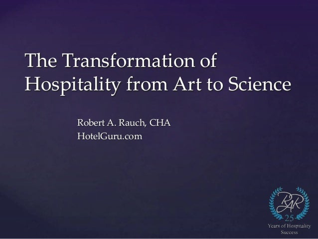 The Transformation of Hospitality from Art to Science Robert A. Rauch, CHA HotelGuru.com