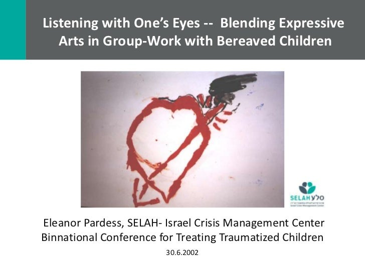 Listening with One's Eyes -- Blending Expressive   Arts in Group-Work with Bereaved ChildrenEleanor Pardess, SELAH- Israel...