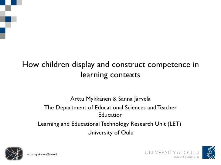 How children display and construct competence in learning contexts Arttu Mykkänen & Sanna Järvelä The Department of Educat...