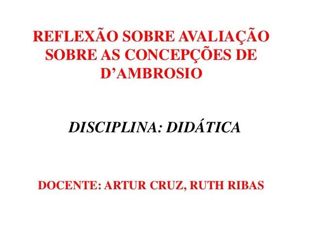 REFLEXÃO SOBRE AVALIAÇÃO SOBRE AS CONCEPÇÕES DE D'AMBROSIO DOCENTE: ARTUR CRUZ, RUTH RIBAS DISCIPLINA: DIDÁTICA