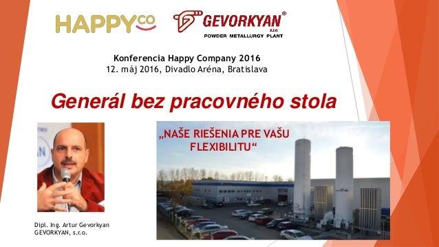 Generál bez pracovného stola Dipl. Ing. Artur Gevorkyan GEVORKYAN, s.r.o. Konferencia Happy Company 2016 12. máj 2016, Div...