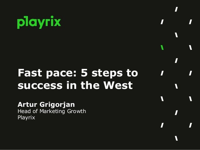 Fast pace: 5 steps to success in the West Artur Grigorjan Head of Marketing Growth Playrix