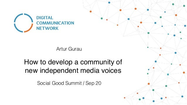 How to develop a community of new independent media voices Social Good Summit / Sep 20 Artur Gurau