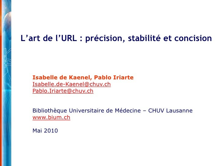 L'art de l'URL : précision, stabilité et concision<br />Isabelle de Kaenel, Pablo Iriarte<br />Isabelle.de-Kaenel@chuv.ch<...
