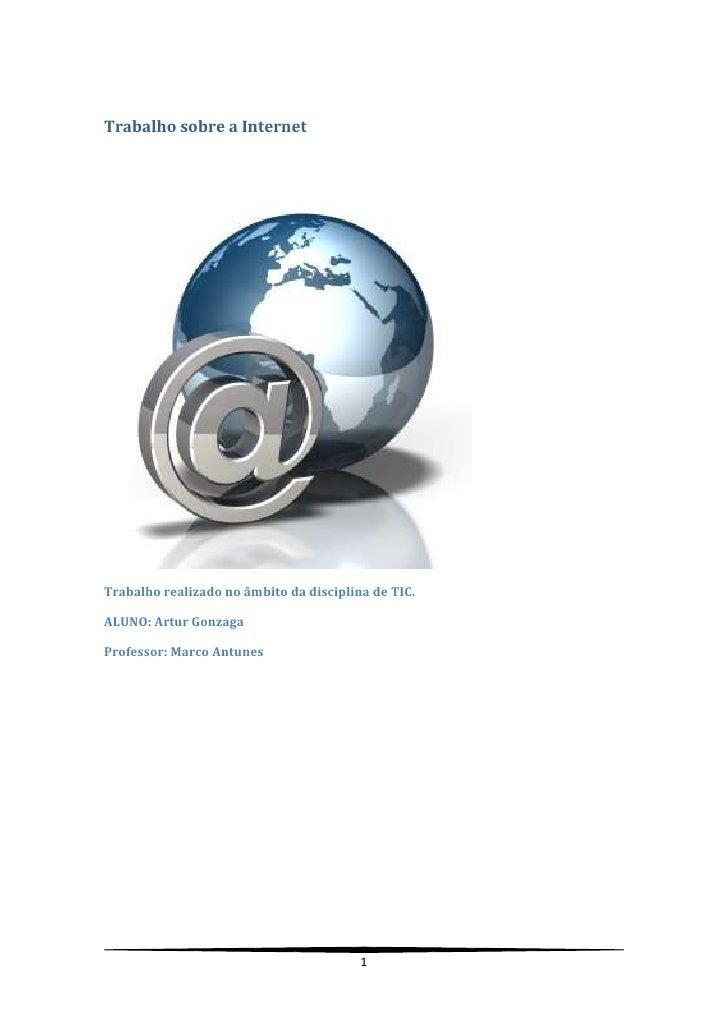 Trabalho sobre a Internet<br />Trabalho realizado no âmbito da disciplina de TIC.<br />ALUNO: Artur Gonzaga<br />Professor...