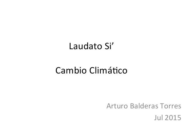 Laudato  Si'      Cambio  Climá0co   Arturo  Balderas  Torres   Jul  2015