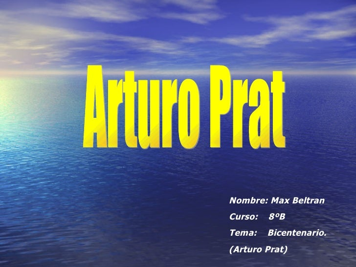Arturo Prat Nombre: Max Beltran Curso:  8ºB Tema:  Bicentenario. (Arturo Prat)