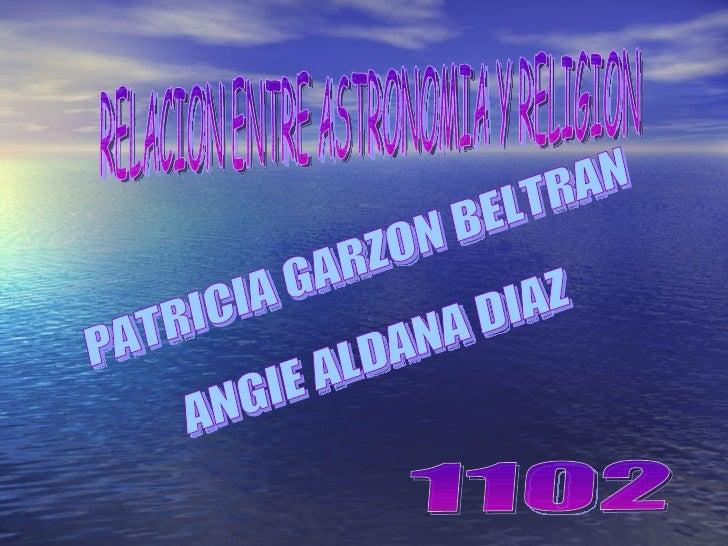 PATRICIA GARZON BELTRAN ANGIE ALDANA DIAZ 1102 RELACION ENTRE ASTRONOMIA Y RELIGION