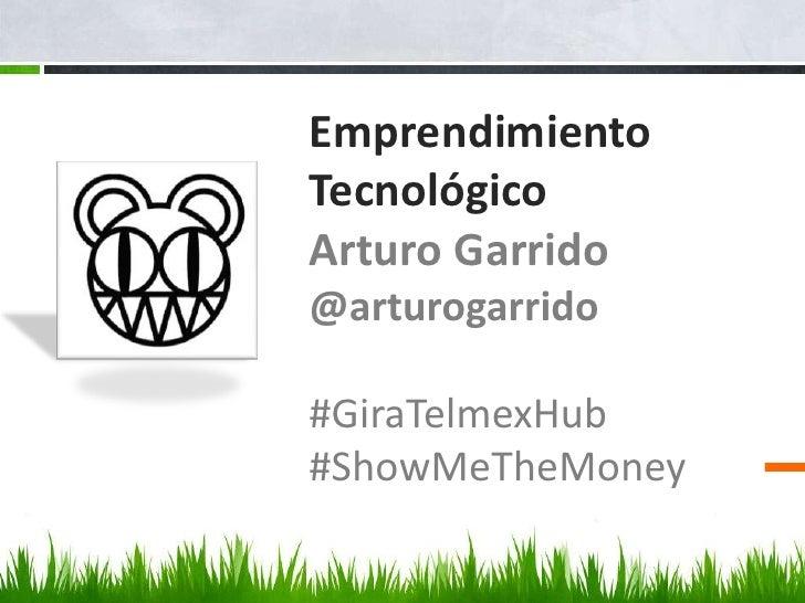 Emprendimiento TecnológicoArturo Garrido@arturogarrido#GiraTelmexHub#ShowMeTheMoney<br />