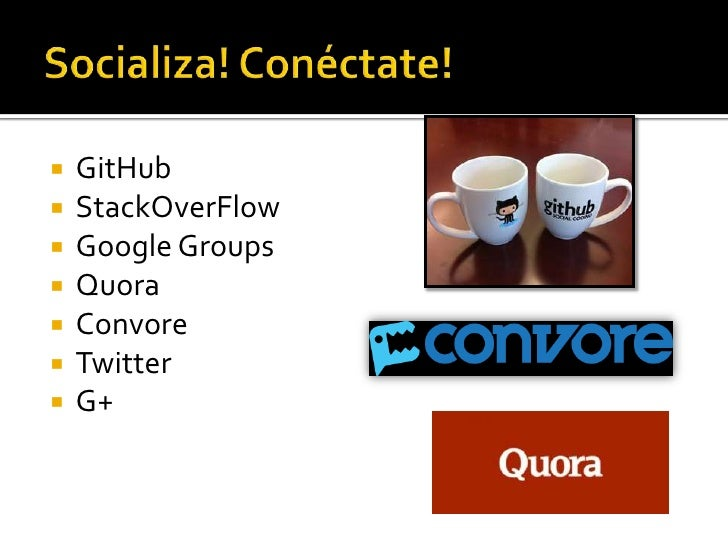Socializa! Conéctate!<br />GitHub<br />StackOverFlow<br />Google Groups<br />Quora<br />Convore<br />Twitter<br />G+<br />