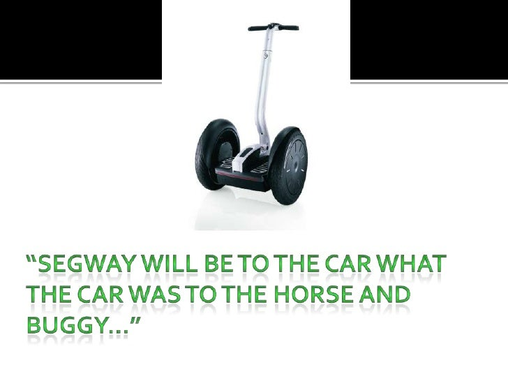 """""""Segway will be to the car what the car was to the horse and buggy…""""<br />"""