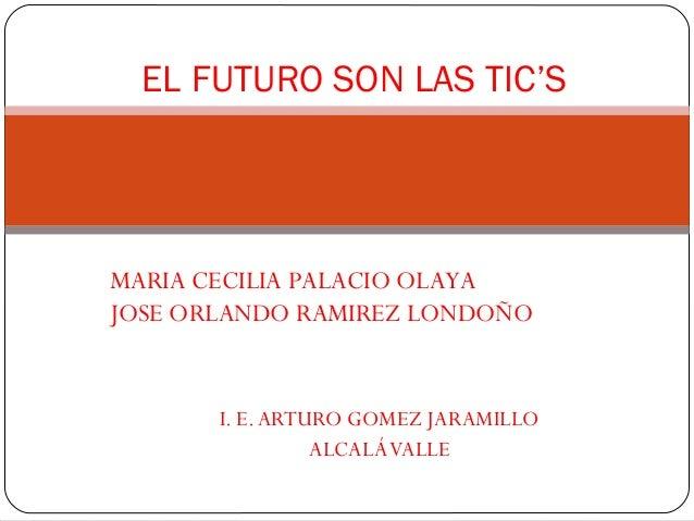 EL FUTURO SON LAS TIC'SMARIA CECILIA PALACIO OLAYAJOSE ORLANDO RAMIREZ LONDOÑO       I. E. ARTURO GOMEZ JARAMILLO         ...