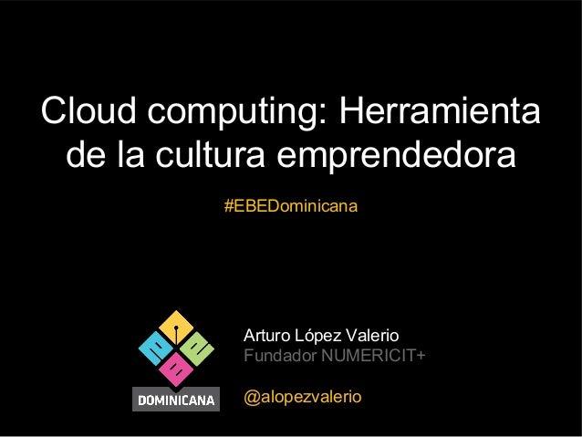Arturo López Valerio Fundador NUMERICIT+ @alopezvalerio Cloud computing: Herramienta de la cultura emprendedora #EBEDomini...