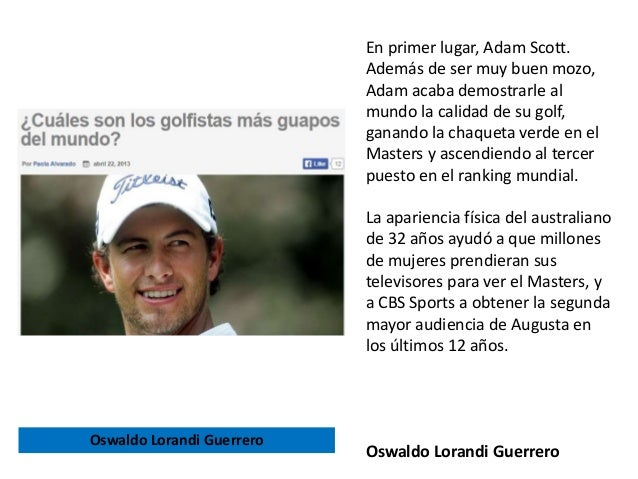 En primer lugar, Adam Scott. Además de ser muy buen mozo, Adam acaba demostrarle al mundo la calidad de su golf, ganando l...