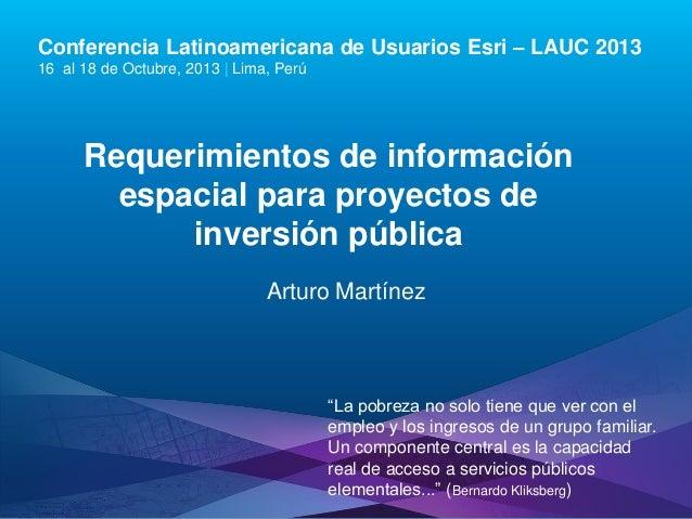 Conferencia Latinoamericana de Usuarios Esri – LAUC 2013 16 al 18 de Octubre, 2013 | Lima, Perú  Requerimientos de informa...