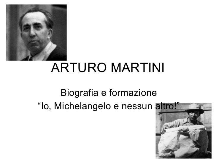 """ARTURO MARTINI Biografia e formazione """" Io, Michelangelo e nessun altro!"""""""