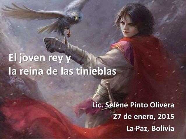 El joven rey y la reina de las tinieblas Lic. Selene Pinto Olivera 27 de enero, 2015 La Paz, Bolivia
