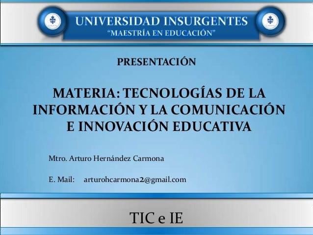 PRESENTACIÓN   MATERIA: TECNOLOGÍAS DE LAINFORMACIÓN Y LA COMUNICACIÓN    E INNOVACIÓN EDUCATIVA Mtro. Arturo Hernández Ca...