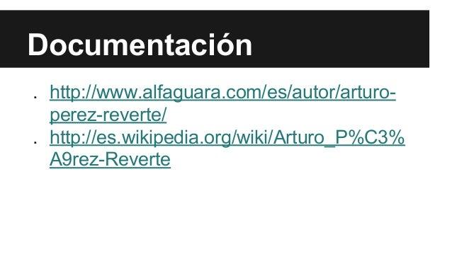 Documentación  . http://www.alfaguara.com/es/autor/arturo-perez-  reverte/  . http://es.wikipedia.org/wiki/Arturo_P%C3%  A...
