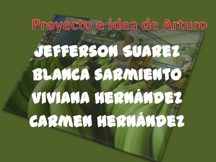 Proyecto e idea de Arturo<br />Jefferson Suarez<br />Blanca sarmiento<br />Viviana Hernández <br />Carmen Hernández<br />
